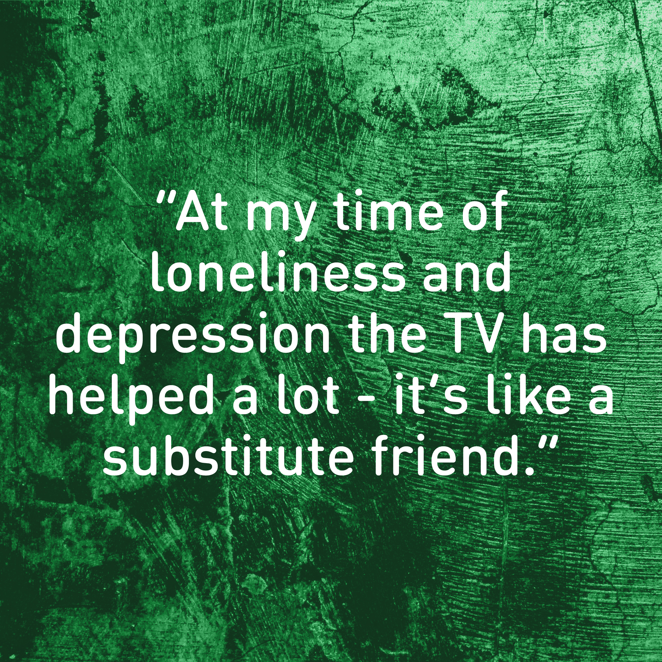 """At my time of loneliness and depression the TV has helped a lot. It's like a substitute friend."""