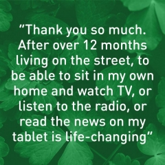 """Thank you so much. After over 12 months living on the street, to be able to sit in my own home and watch TV, or listen to the radio, or read the news on my tablet is life-changing"""