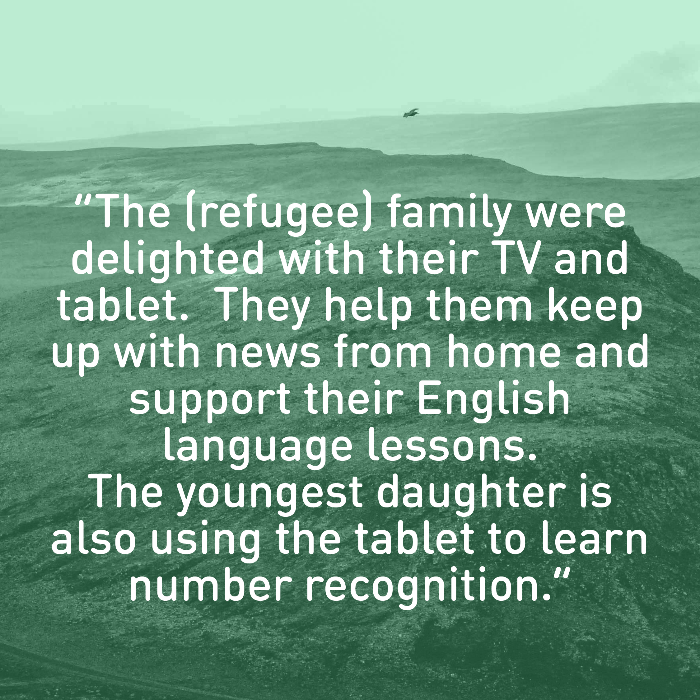 """The (refugee) family were delighted with their TV and tablet.  They help them keep up with news from home and support their English  language lessons.   The youngest daughter is also using the tablet to learn number recognition."""