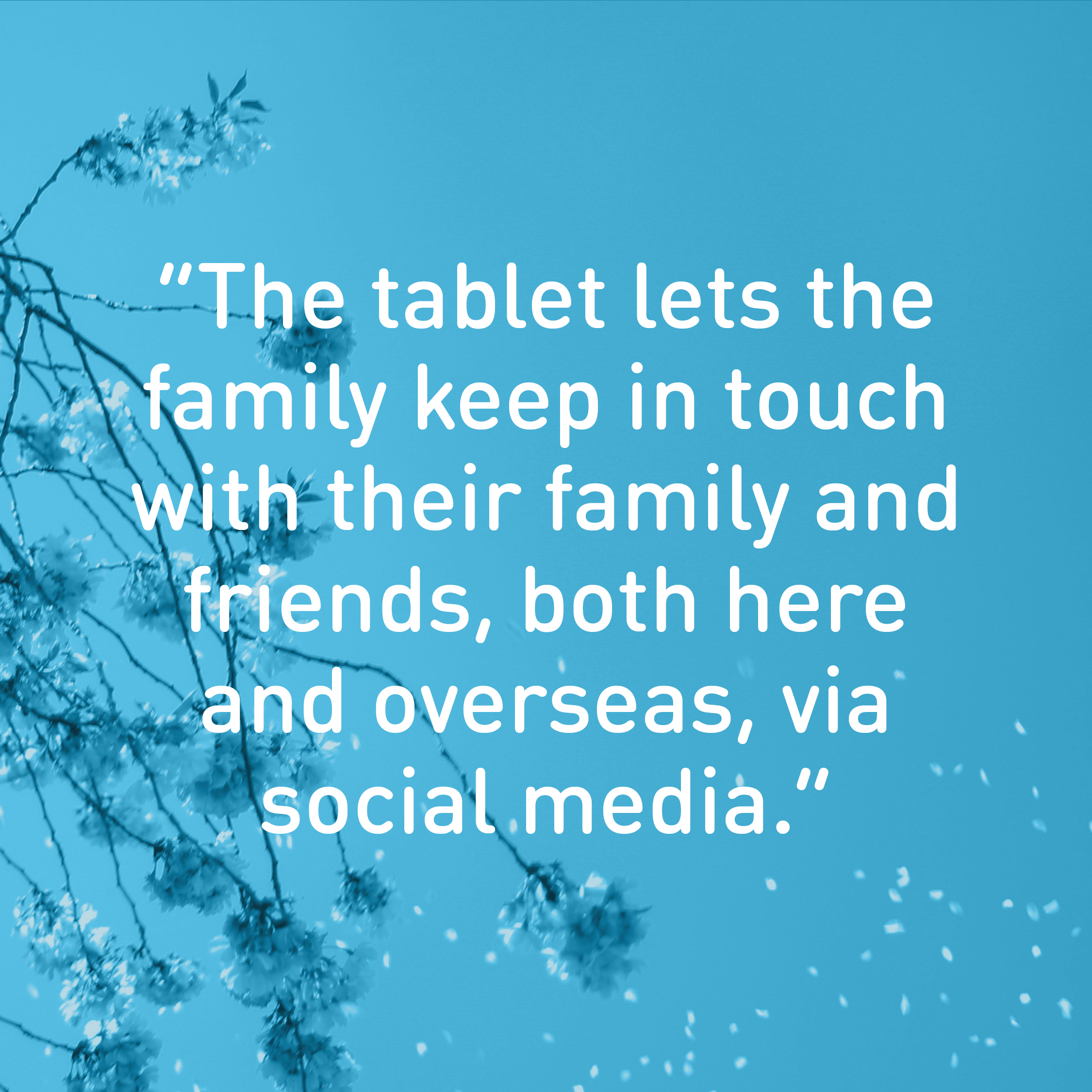 """The tablet lets the family keep in touch with their family and friends, both here  and overseas, via  social media."""
