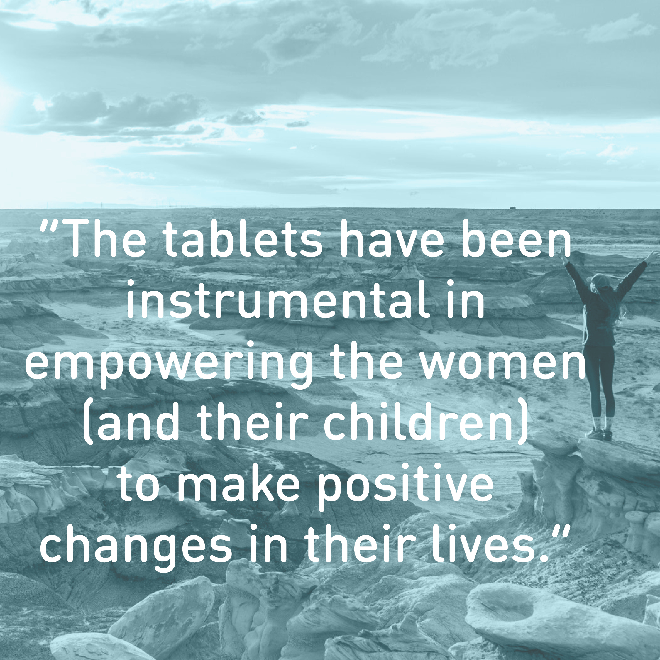 """The tablets have been instrumental in  empowering the women (and their children)  to make positive  changes in their lives."""