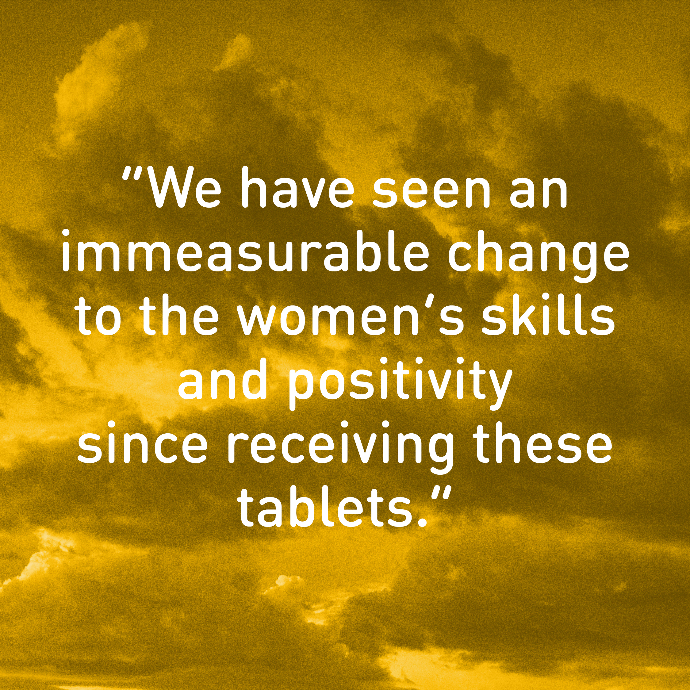 """We have seen an  immeasurable change to the women's skills and positivity  since receiving these tablets."""