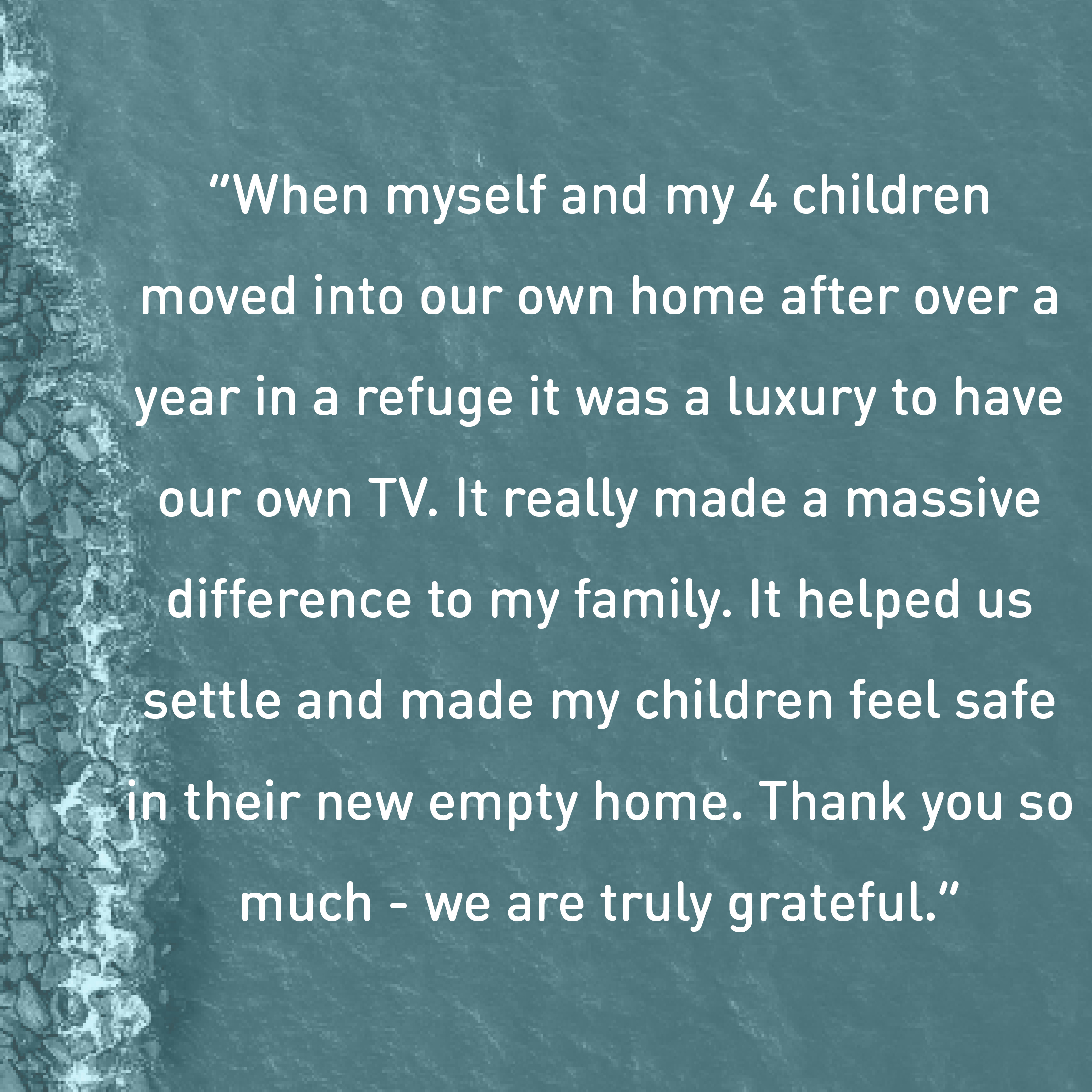 """""""When my 4 children and I moved into our own home after the refuge it was a luxury to have our own TV. It really made a massive difference to my family."""""""