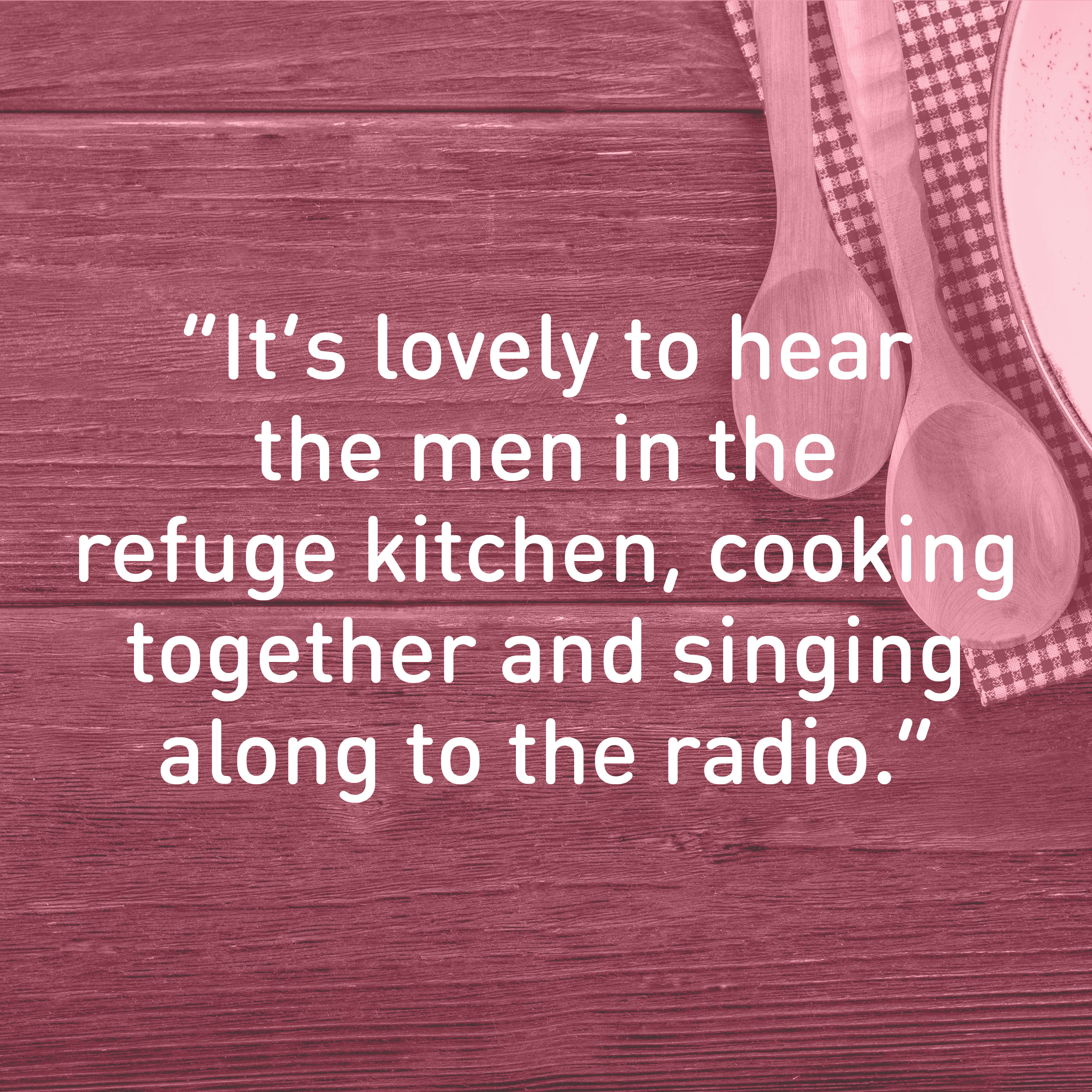 """It's lovely to hear the men in the refuge kitchen, cooking together and singing along to the radio."""