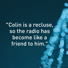 "Message of thanks. ""Colin is a recluse, so the radio has become like a friend to him."""