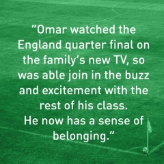 Omar watched the England quarter final on the family's new TV, so was able to join in the buzz and excitement with the rest of his class. He now has a sense of belonging.
