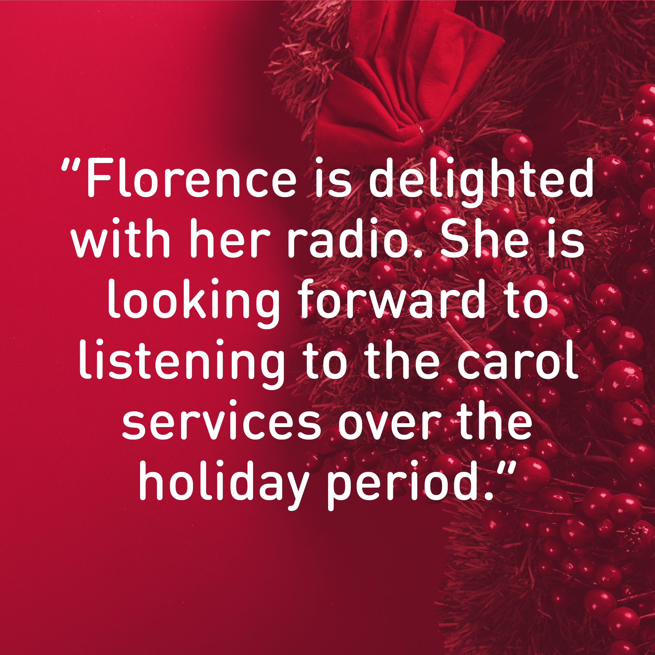 "Message of thanks. ""Florence is delighted with her radio. She is looking forward to  listening to the carol services over the  holiday period."""