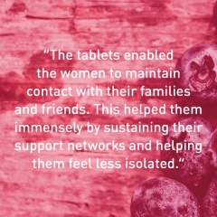 """The tablets enabled  the women to maintain  contact with their families and friends. This helped them immensely by sustaining their support networks and helping them feel less isolated."""