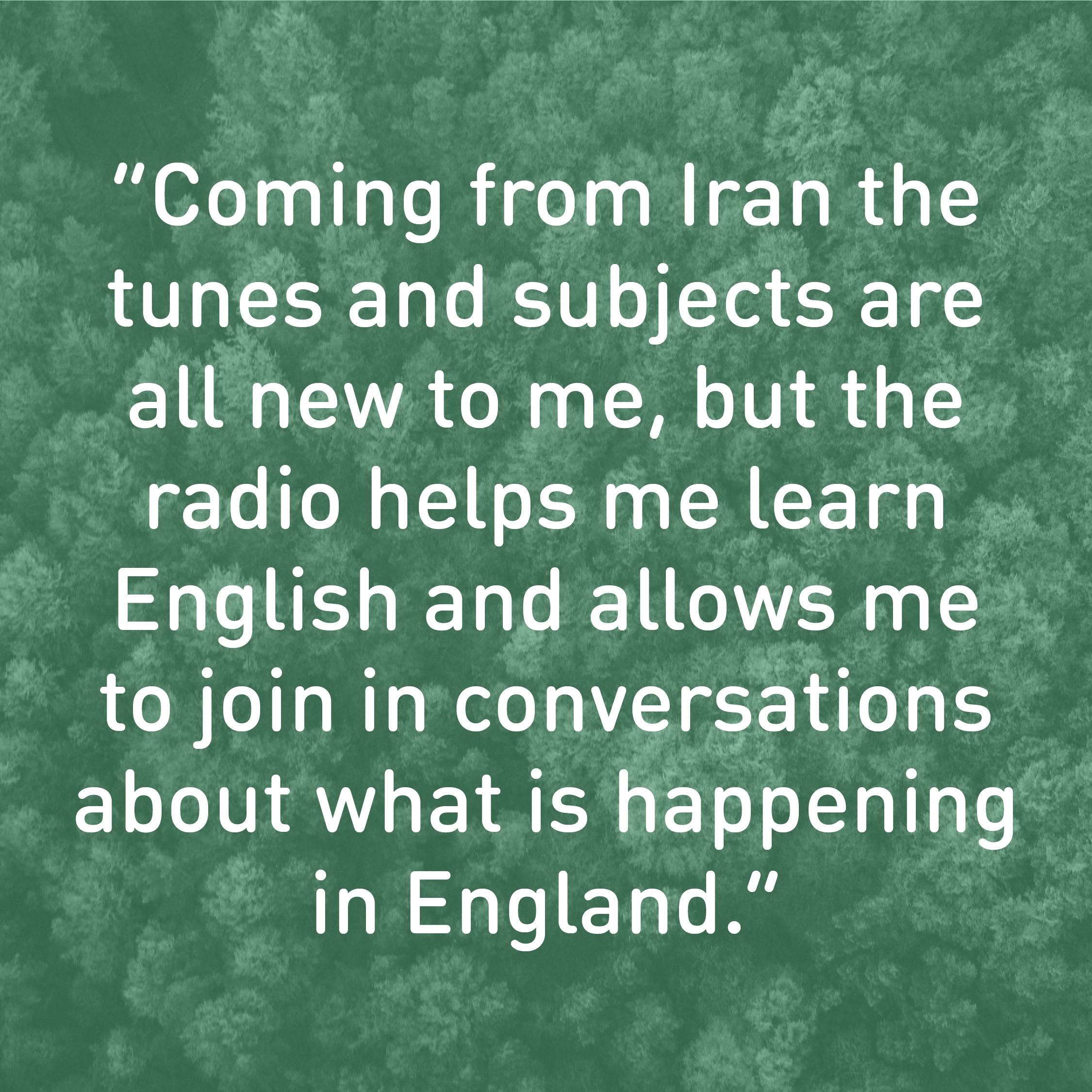 """Coming from Iran the tunes and topics are all new to me, but the radio helps me learn English and allows me to join in conversations."""