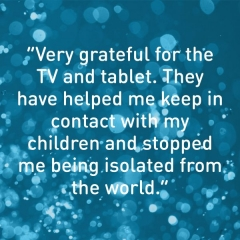 """The TV and tablet help me keep in contact with my children and stop me being isolated from the world."""