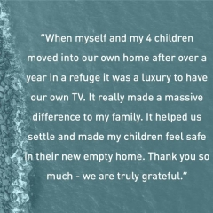 """When my 4 children and I moved into our own home after the refuge it was a luxury to have our own TV. It really made a massive difference to my family."""