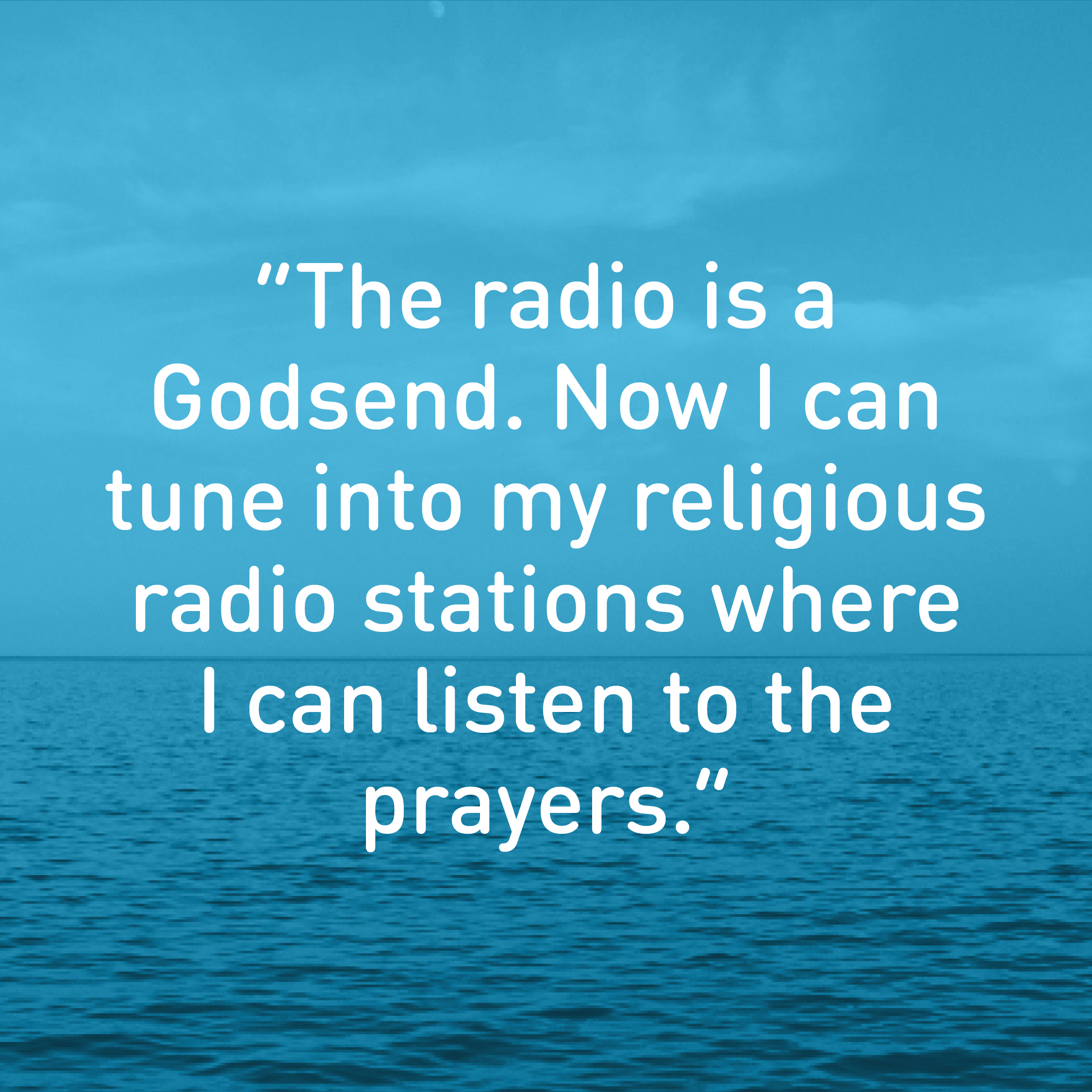 The radio is a Godsend. Now I can tune into my religious radio stations where I can listen to the prayers.