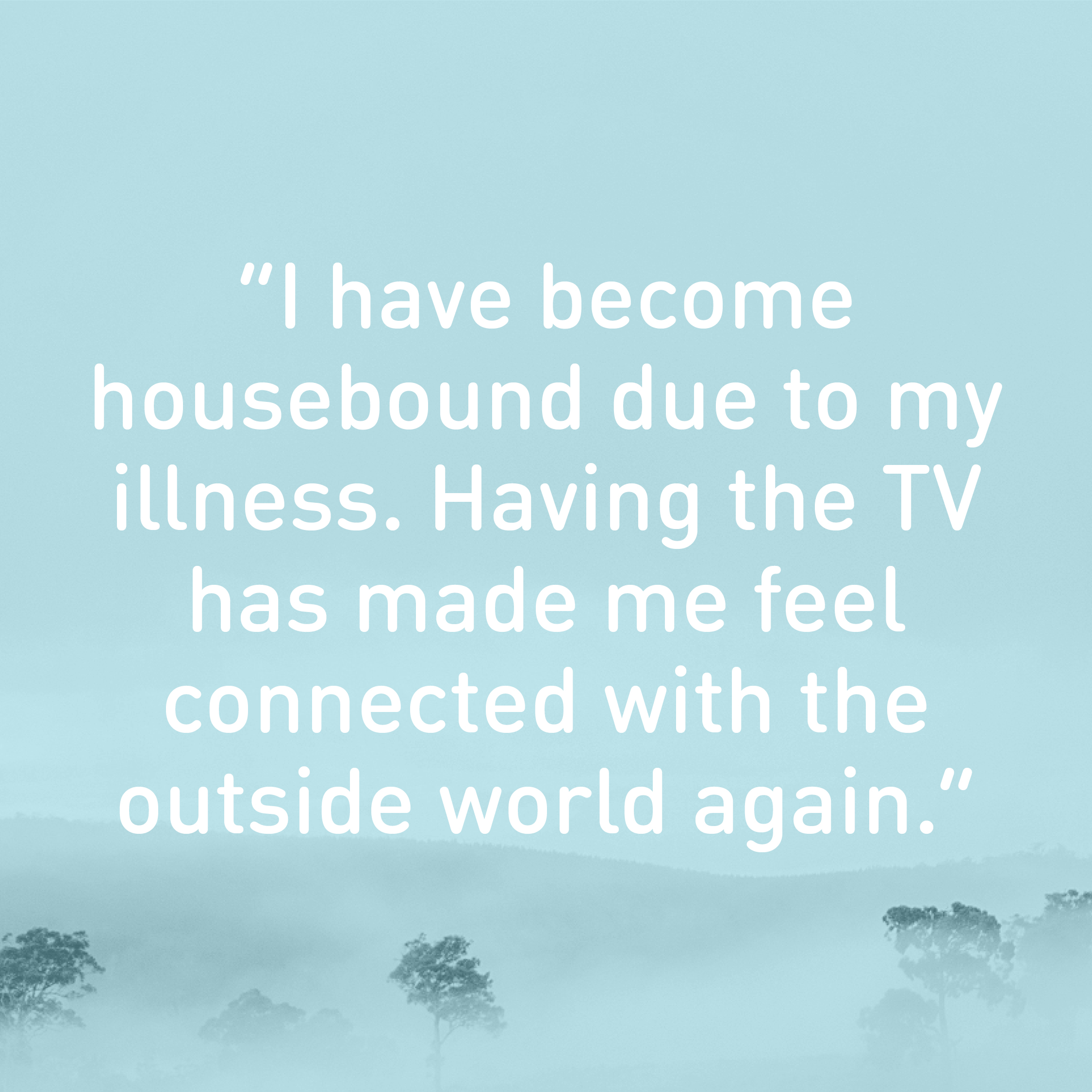 I have become housebound due to my illness. Having the TV has made me feel connected with the outside world again.