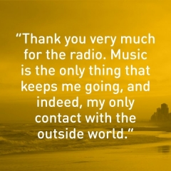 Thank you very much for the radio. Music is the only thing that keeps me going, and indeed, my only contact with the outside world.