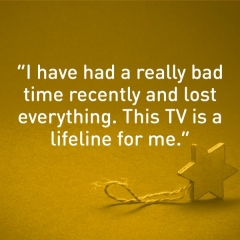 "Message of thanks. ""I have had a really bad time recently and lost everything. This TV is a lifeline for me."""