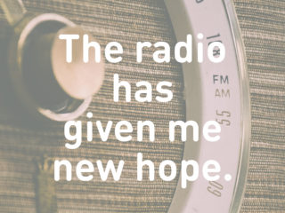 The radio has given me new hope.