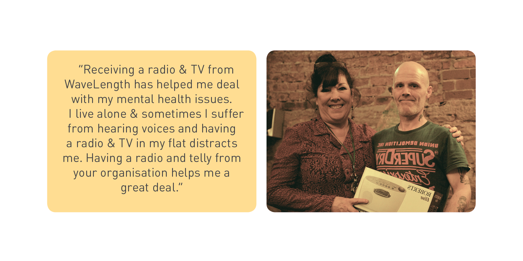"""Receiving a radio & TV from WaveLength has helped me deal with my mental health issues. I live alone & sometimes I suffer from hearing voices and having a radio & TV in my flat distracts me. Having a radio and telly from your organisation helps me a great deal."""